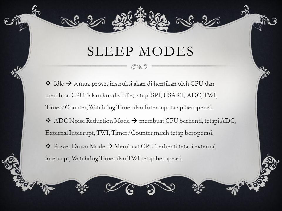 SLEEP MODES  Idle  semua proses instruksi akan di hentikan oleh CPU dan membuat CPU dalam kondisi idle, tatapi SPI, USART, ADC, TWI, Timer/Counter, Watchdog Timer dan Interrupt tatap beroperasi  ADC Noise Reduction Mode  membuat CPU berhenti, tetapi ADC, External Interrupt, TWI, Timer/Counter masih tetap beroperasi.