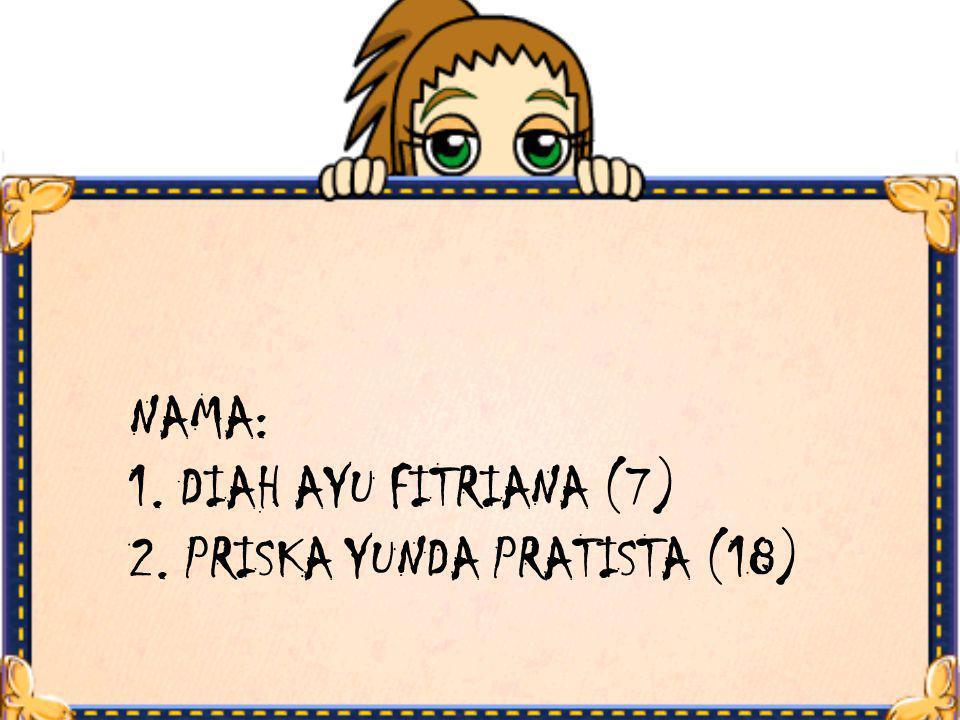 NAMA: 1. DIAH AYU FITRIANA (7) 2. PRISKA YUNDA PRATISTA (18)