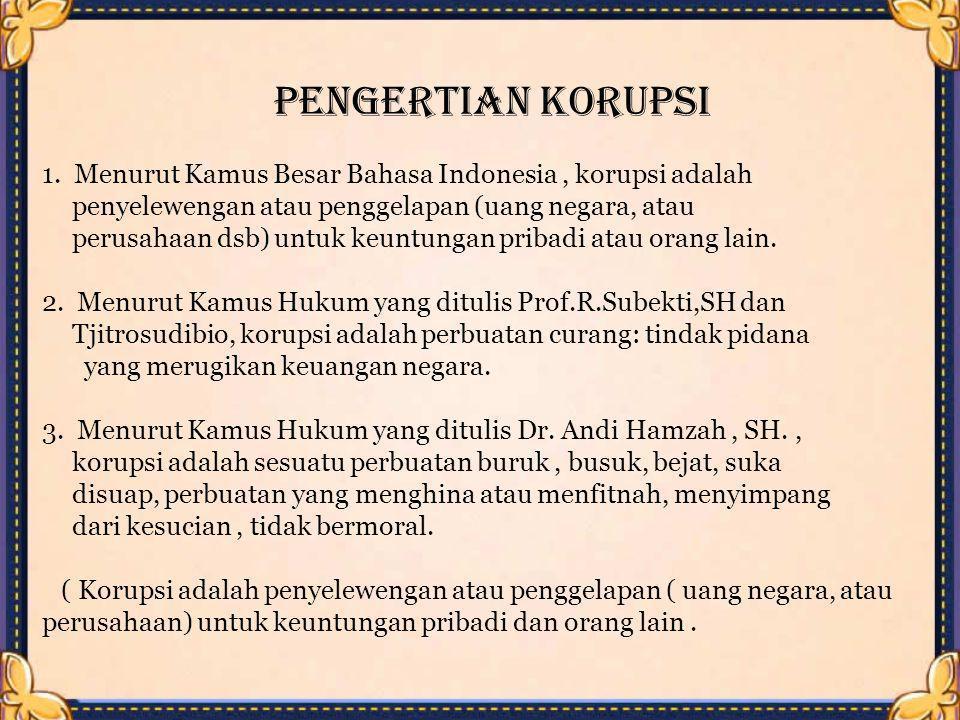 PENGERTIAN KORUPSI 1. Menurut Kamus Besar Bahasa Indonesia, korupsi adalah penyelewengan atau penggelapan (uang negara, atau perusahaan dsb) untuk keu