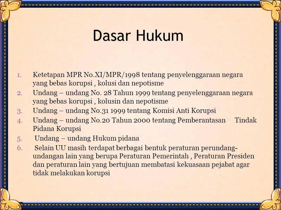 Dasar Hukum 1.Ketetapan MPR No.XI/MPR/1998 tentang penyelenggaraan negara yang bebas korupsi, kolusi dan nepotisme 2.Undang – undang No. 28 Tahun 1999