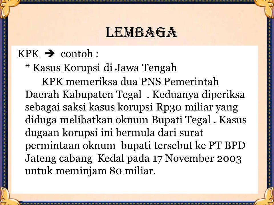 Lembaga KPK  contoh : * Kasus Korupsi di Jawa Tengah KPK memeriksa dua PNS Pemerintah Daerah Kabupaten Tegal. Keduanya diperiksa sebagai saksi kasus