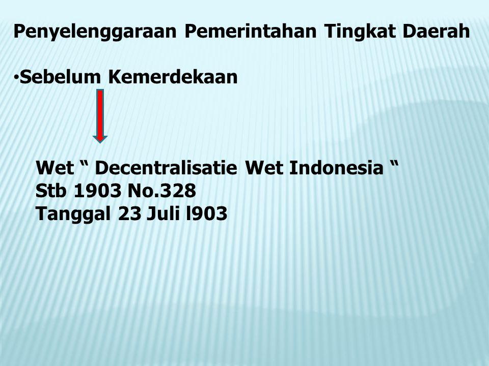 Penyelenggaraan Pemerintahan Tingkat Daerah Sebelum Kemerdekaan Wet Decentralisatie Wet Indonesia Stb 1903 No.328 Tanggal 23 Juli l903
