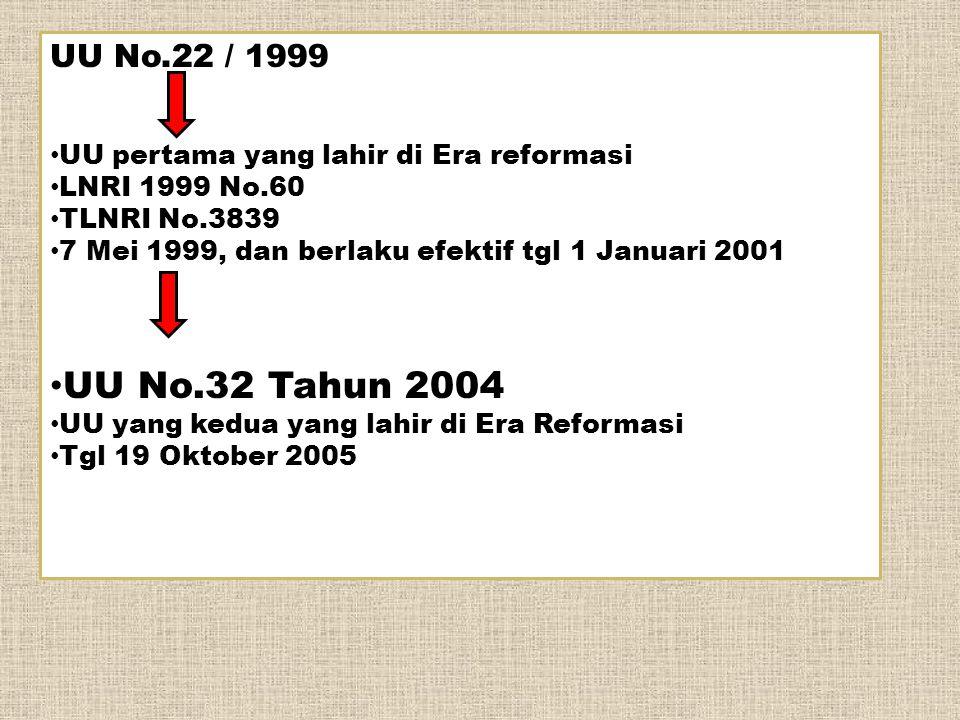 UU No.22 / 1999 UU pertama yang lahir di Era reformasi LNRI 1999 No.60 TLNRI No.3839 7 Mei 1999, dan berlaku efektif tgl 1 Januari 2001 UU No.32 Tahun 2004 UU yang kedua yang lahir di Era Reformasi Tgl 19 Oktober 2005
