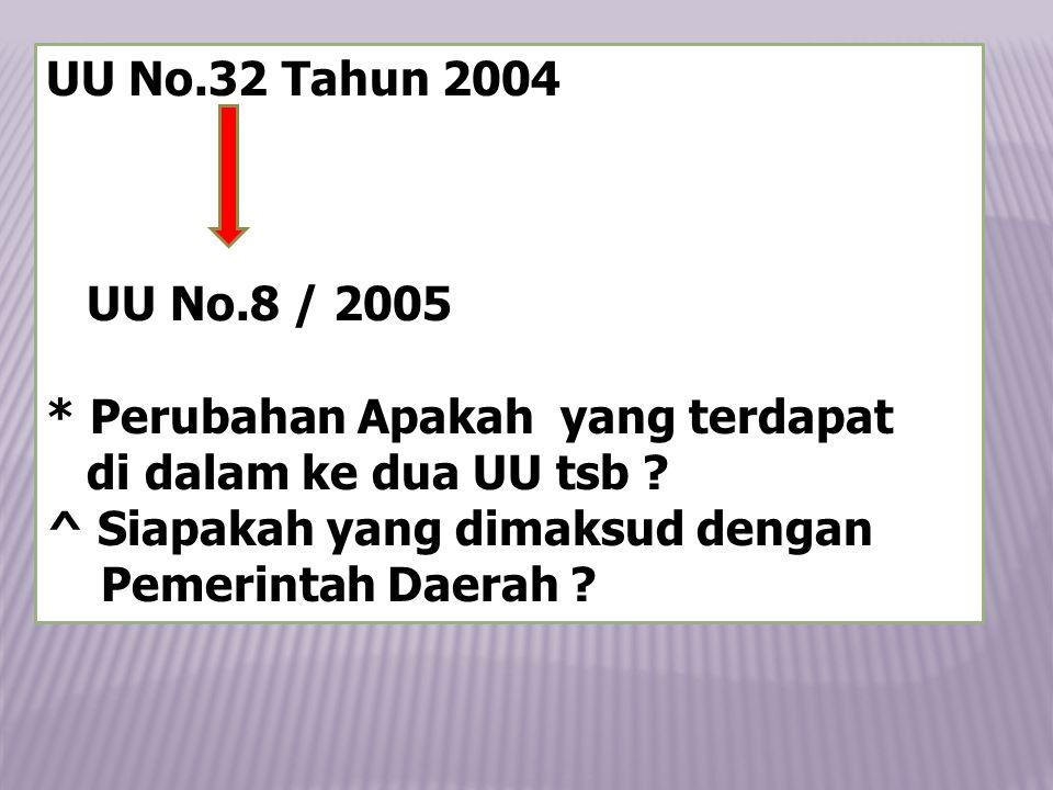 UU No.32 Tahun 2004 UU No.8 / 2005 * Perubahan Apakah yang terdapat di dalam ke dua UU tsb .