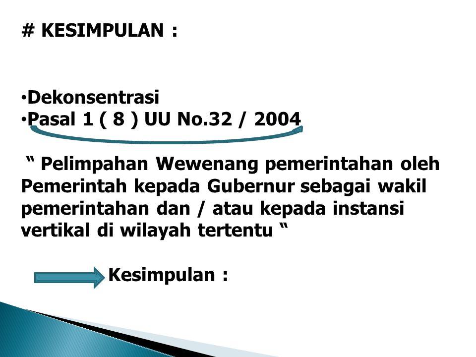 # KESIMPULAN : Dekonsentrasi Pasal 1 ( 8 ) UU No.32 / 2004 Pelimpahan Wewenang pemerintahan oleh Pemerintah kepada Gubernur sebagai wakil pemerintahan dan / atau kepada instansi vertikal di wilayah tertentu Kesimpulan :