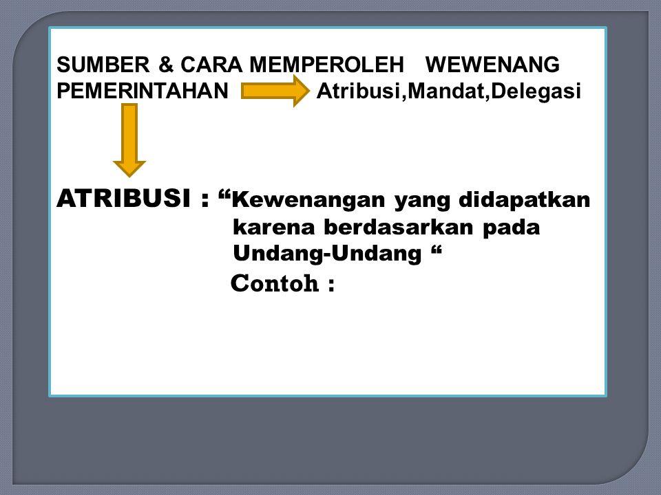 SUMBER & CARA MEMPEROLEH WEWENANG PEMERINTAHAN Atribusi,Mandat,Delegasi ATRIBUSI : Kewenangan yang didapatkan karena berdasarkan pada Undang-Undang Contoh :