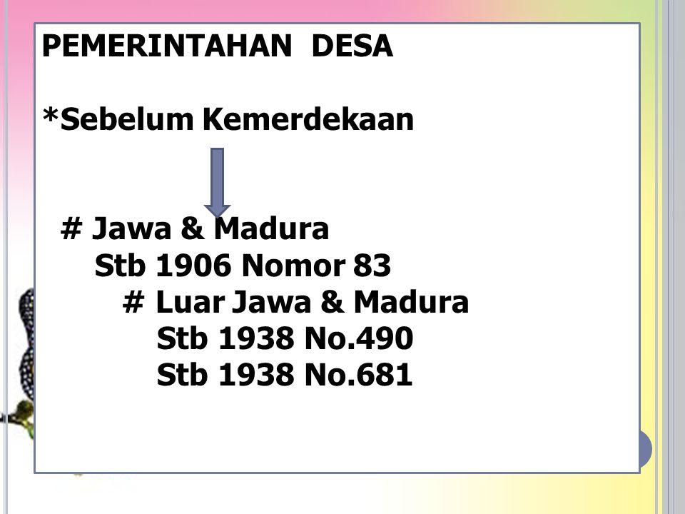 PEMERINTAHAN DESA *Sebelum Kemerdekaan # Jawa & Madura Stb 1906 Nomor 83 # Luar Jawa & Madura Stb 1938 No.490 Stb 1938 No.681