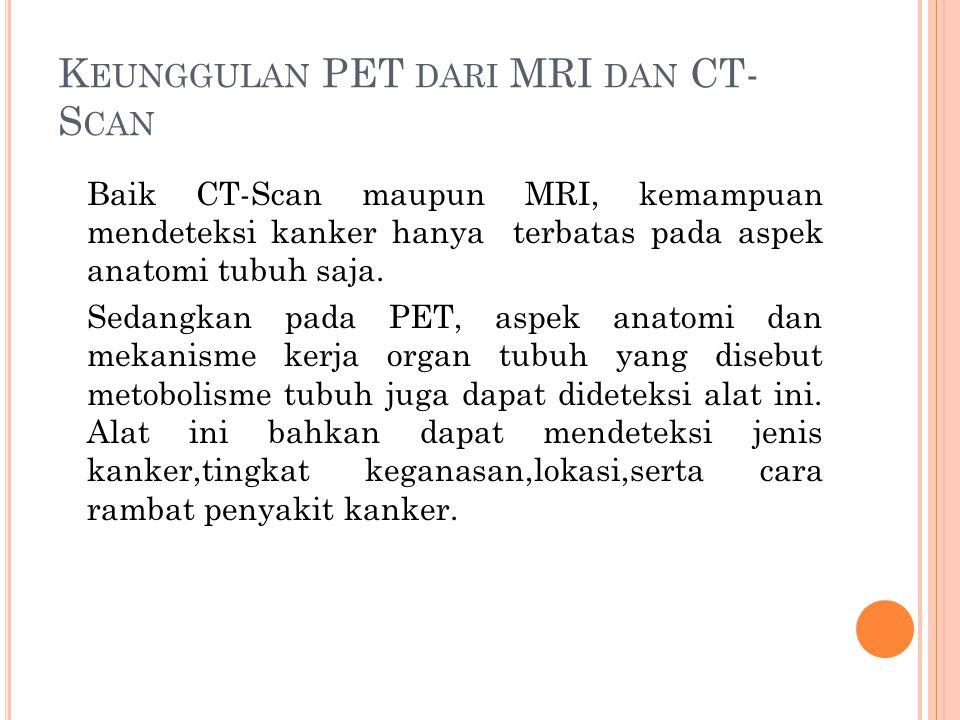 K EUNGGULAN PET DARI MRI DAN CT- S CAN Baik CT-Scan maupun MRI, kemampuan mendeteksi kanker hanya terbatas pada aspek anatomi tubuh saja. Sedangkan pa