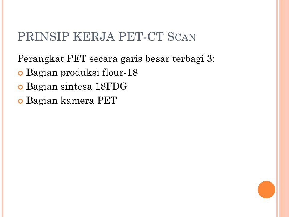 PRINSIP KERJA PET-CT S CAN Perangkat PET secara garis besar terbagi 3: Bagian produksi flour-18 Bagian sintesa 18FDG Bagian kamera PET