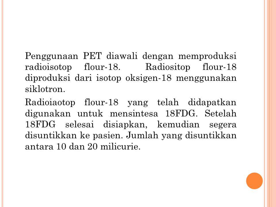 Penggunaan PET diawali dengan memproduksi radioisotop flour-18. Radiositop flour-18 diproduksi dari isotop oksigen-18 menggunakan siklotron. Radioiaot