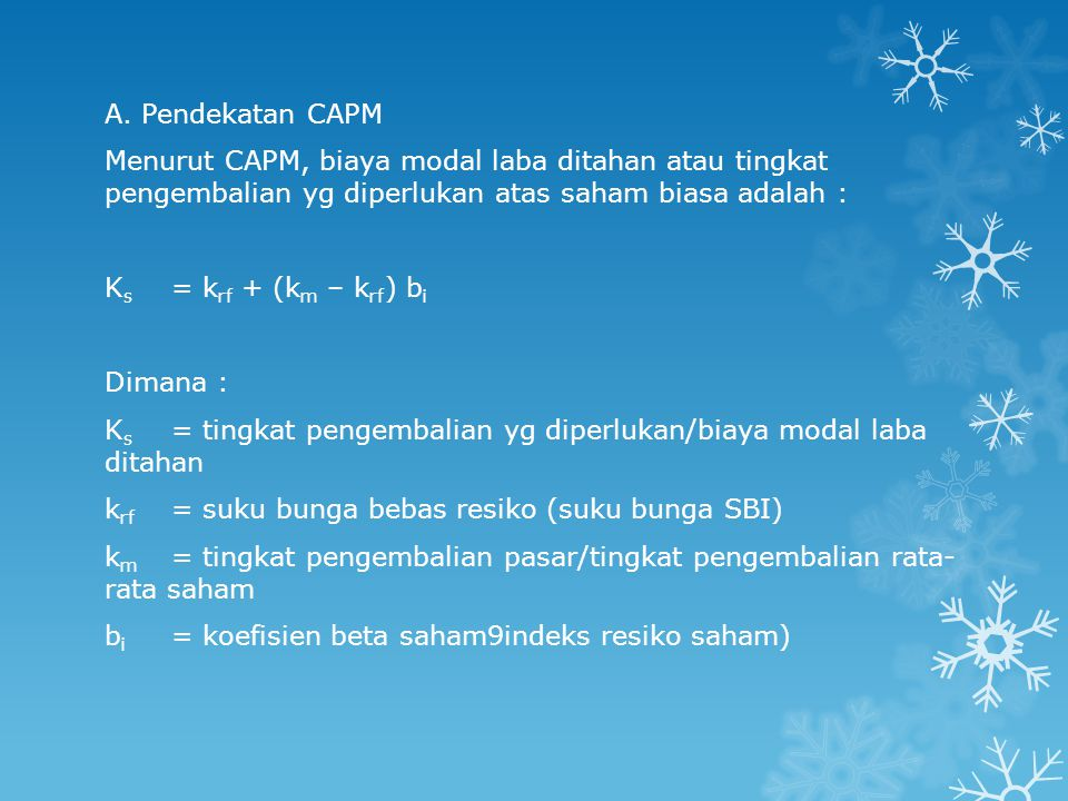 A. Pendekatan CAPM Menurut CAPM, biaya modal laba ditahan atau tingkat pengembalian yg diperlukan atas saham biasa adalah : K s = k rf + (k m – k rf )