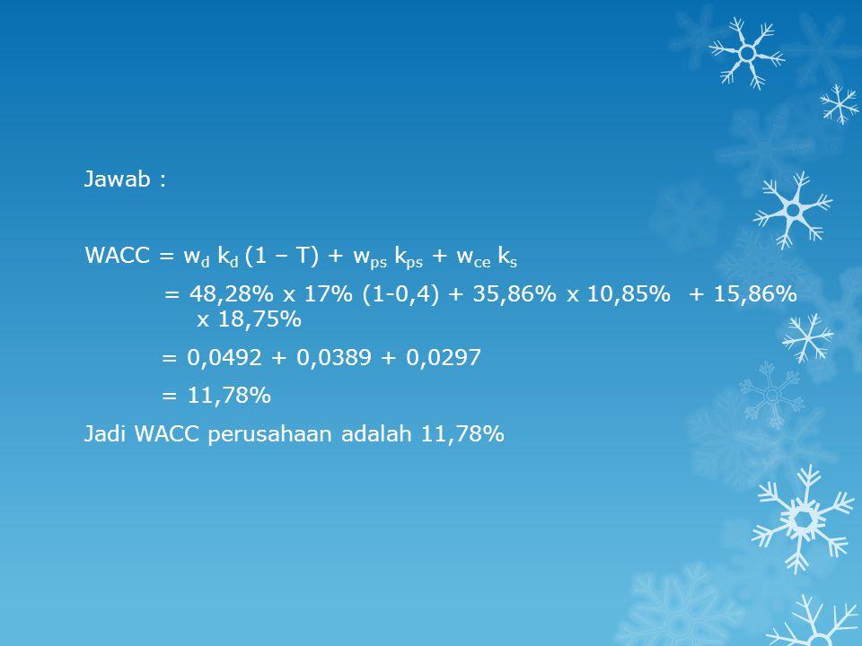 Jawab : WACC = w d k d (1 – T) + w ps k ps + w ce k s = 48,28% x 17% (1-0,4) + 35,86% x 10,85% + 15,86% x 18,75% = 0,0492 + 0,0389 + 0,0297 = 11,78% Jadi WACC perusahaan adalah 11,78%