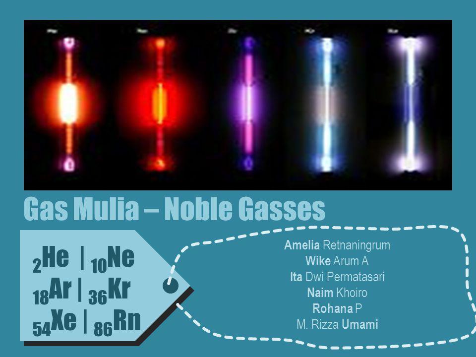 Gas Mulia – Noble Gasses 2 He   10 Ne 18 Ar   36 Kr 54 Xe   86 Rn Amelia Retnaningrum Wike Arum A Ita Dwi Permatasari Naim Khoiro Rohana P M.