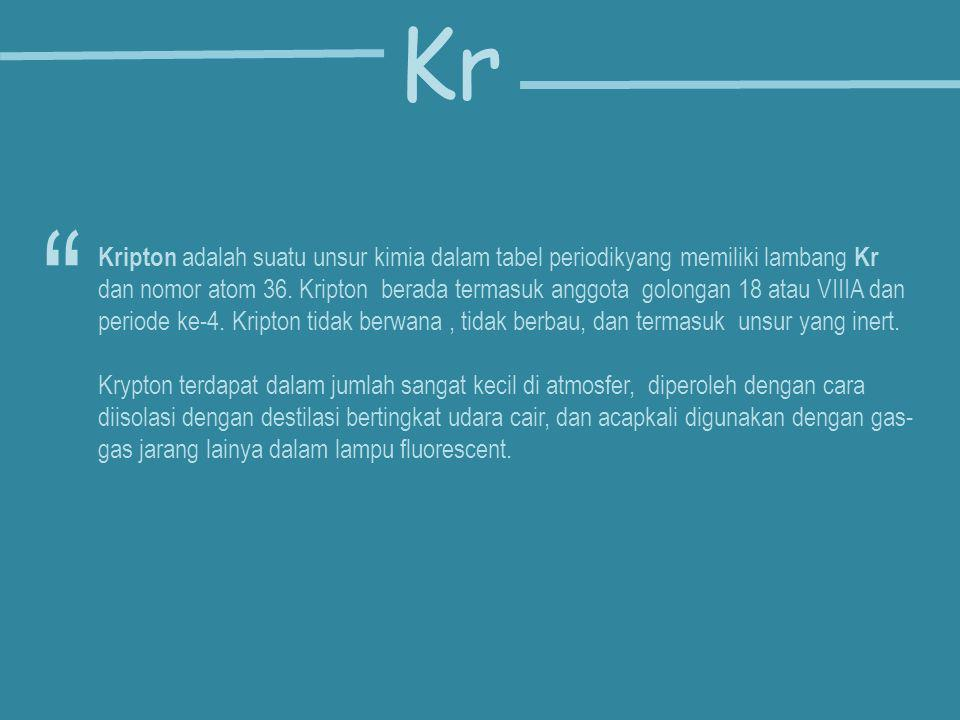 Kripton adalah suatu unsur kimia dalam tabel periodikyang memiliki lambang Kr dan nomor atom 36. Kripton berada termasuk anggota golongan 18 atau VIII