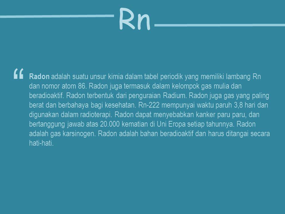 Radon adalah suatu unsur kimia dalam tabel periodik yang memiliki lambang Rn dan nomor atom 86. Radon juga termasuk dalam kelompok gas mulia dan berad
