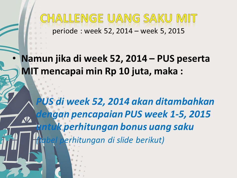 Namun jika di week 52, 2014 – PUS peserta MIT mencapai min Rp 10 juta, maka : PUS di week 52, 2014 akan ditambahkan dengan pencapaian PUS week 1-5, 20