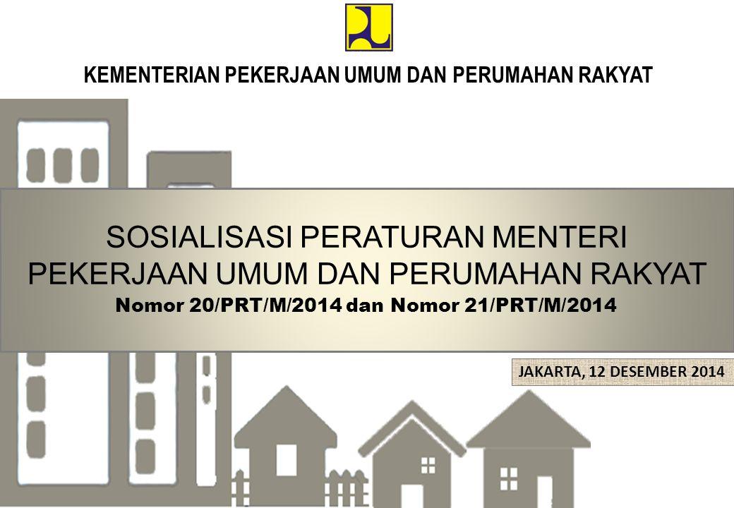 KEMENTERIAN PEKERJAAN UMUM DAN PERUMAHAN RAKYAT SOSIALISASI PERATURAN MENTERI PEKERJAAN UMUM DAN PERUMAHAN RAKYAT Nomor 20/PRT/M/2014 dan Nomor 21/PRT/M/2014 JAKARTA, 12 DESEMBER 2014