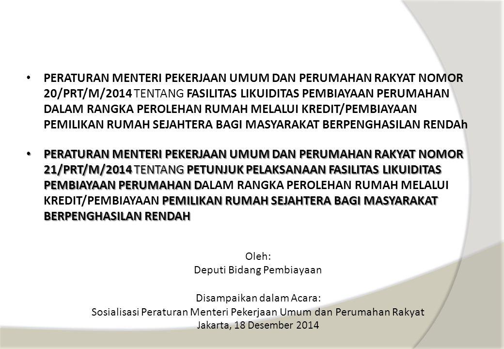 PERATURAN MENTERI PEKERJAAN UMUM DAN PERUMAHAN RAKYAT NOMOR 20/PRT/M/2014 TENTANG FASILITAS LIKUIDITAS PEMBIAYAAN PERUMAHAN DALAM RANGKA PEROLEHAN RUMAH MELALUI KREDIT/PEMBIAYAAN PEMILIKAN RUMAH SEJAHTERA BAGI MASYARAKAT BERPENGHASILAN RENDAh Oleh: Deputi Bidang Pembiayaan Disampaikan dalam Acara: Sosialisasi Peraturan Menteri Pekerjaan Umum dan Perumahan Rakyat Jakarta, 18 Desember 2014 PERATURAN MENTERI PEKERJAAN UMUM DAN PERUMAHAN RAKYAT NOMOR 21/PRT/M/2014 TENTANG PETUNJUK PELAKSANAAN FASILITAS LIKUIDITAS PEMBIAYAAN PERUMAHAN D PEMILIKAN RUMAH SEJAHTERA BAGI MASYARAKAT BERPENGHASILAN RENDAH PERATURAN MENTERI PEKERJAAN UMUM DAN PERUMAHAN RAKYAT NOMOR 21/PRT/M/2014 TENTANG PETUNJUK PELAKSANAAN FASILITAS LIKUIDITAS PEMBIAYAAN PERUMAHAN DALAM RANGKA PEROLEHAN RUMAH MELALUI KREDIT/PEMBIAYAAN PEMILIKAN RUMAH SEJAHTERA BAGI MASYARAKAT BERPENGHASILAN RENDAH