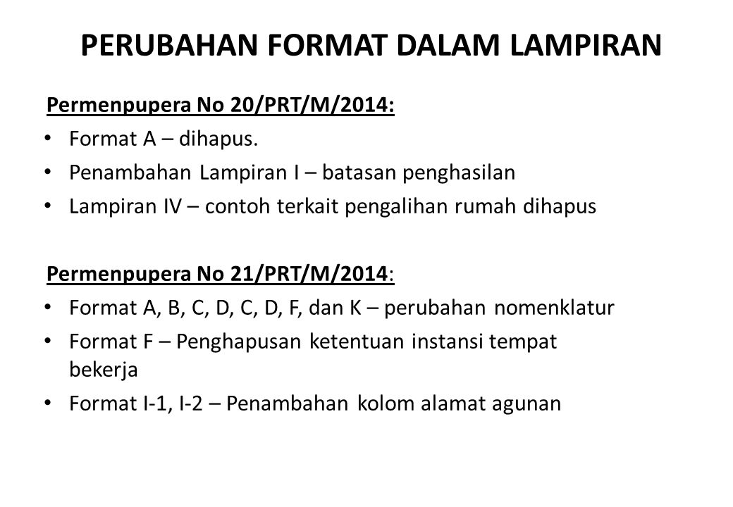 PERUBAHAN FORMAT DALAM LAMPIRAN Permenpupera No 20/PRT/M/2014: Format A – dihapus. Penambahan Lampiran I – batasan penghasilan Lampiran IV – contoh te