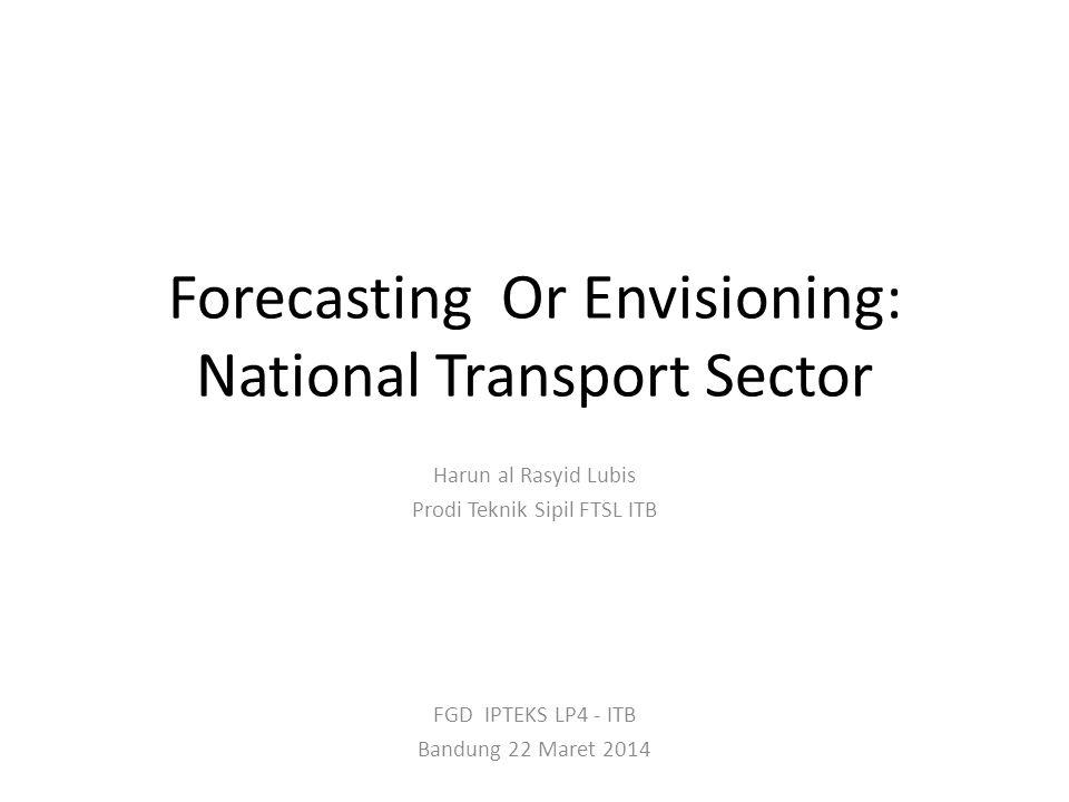Forecasting Or Envisioning: National Transport Sector Harun al Rasyid Lubis Prodi Teknik Sipil FTSL ITB FGD IPTEKS LP4 - ITB Bandung 22 Maret 2014