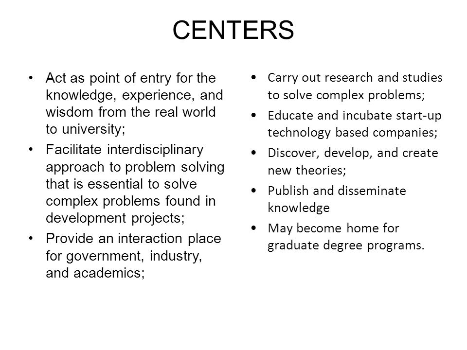 CENTERS Act as point of entry for the knowledge, experience, and wisdom from the real world to university; Facilitate interdisciplinary approach to problem solving that is essential to solve complex problems found in development projects; Provide an interaction place for government, industry, and academics; Carry out research and studies to solve complex problems; Educate and incubate start-up technology based companies; Discover, develop, and create new theories; Publish and disseminate knowledge May become home for graduate degree programs.