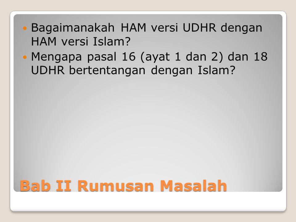 Bab II Rumusan Masalah Bagaimanakah HAM versi UDHR dengan HAM versi Islam? Mengapa pasal 16 (ayat 1 dan 2) dan 18 UDHR bertentangan dengan Islam?
