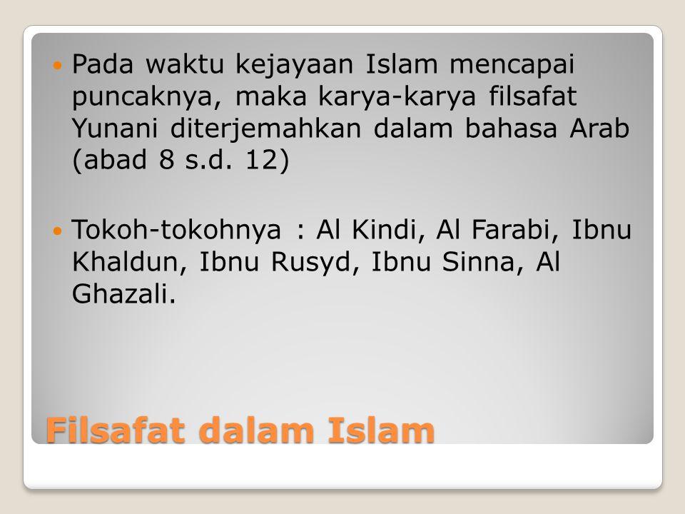 Filsafat dalam Islam Pada waktu kejayaan Islam mencapai puncaknya, maka karya-karya filsafat Yunani diterjemahkan dalam bahasa Arab (abad 8 s.d. 12) T
