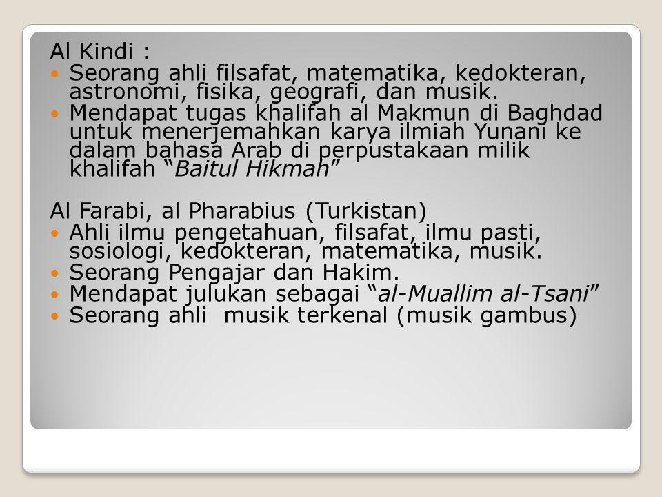 Al Kindi : Seorang ahli filsafat, matematika, kedokteran, astronomi, fisika, geografi, dan musik. Mendapat tugas khalifah al Makmun di Baghdad untuk m