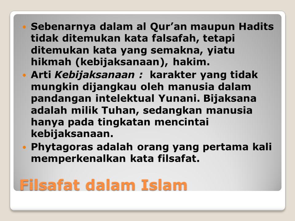 Filsafat dalam Islam Sebenarnya dalam al Qur'an maupun Hadits tidak ditemukan kata falsafah, tetapi ditemukan kata yang semakna, yiatu hikmah (kebijak