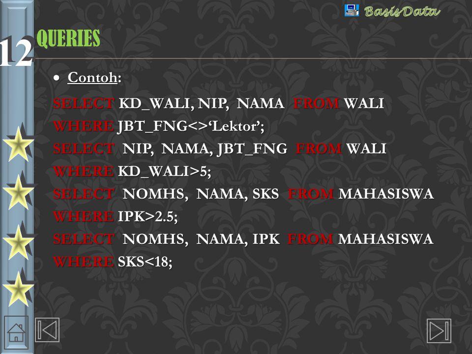 12 QUERIESQUERIES  Contoh: SELECT KD_WALI, NIP, NAMA FROM WALI WHERE JBT_FNG<>'Lektor'; SELECT NIP, NAMA, JBT_FNG FROM WALI WHERE KD_WALI>5; SELECT NOMHS, NAMA, SKS FROM MAHASISWA WHERE IPK>2.5; SELECT NOMHS, NAMA, IPK FROM MAHASISWA WHERE SKS<18;