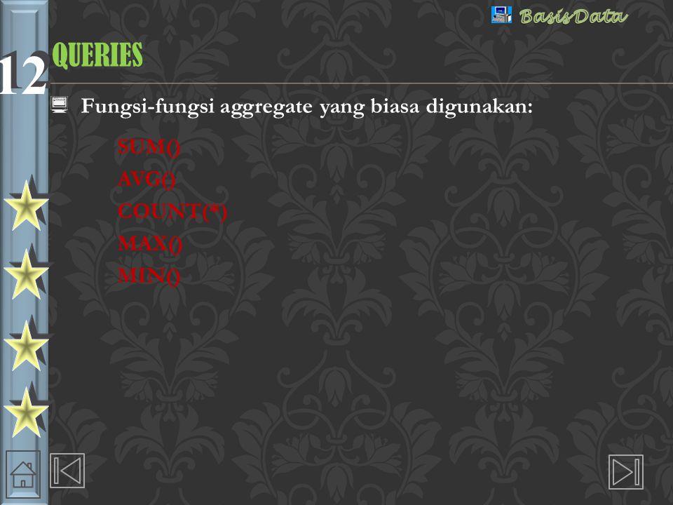 12 QUERIESQUERIES  Fungsi-fungsi aggregate yang biasa digunakan: SUM() AVG() COUNT(*) MAX() MIN()