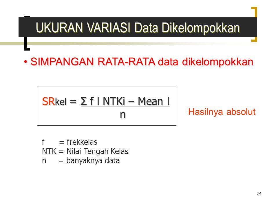 74 SIMPANGAN RATA-RATA data dikelompokkan SIMPANGAN RATA-RATA data dikelompokkan SR kel = Σ f l NTKi – Mean l n f = frekkelas NTK = Nilai Tengah Kelas