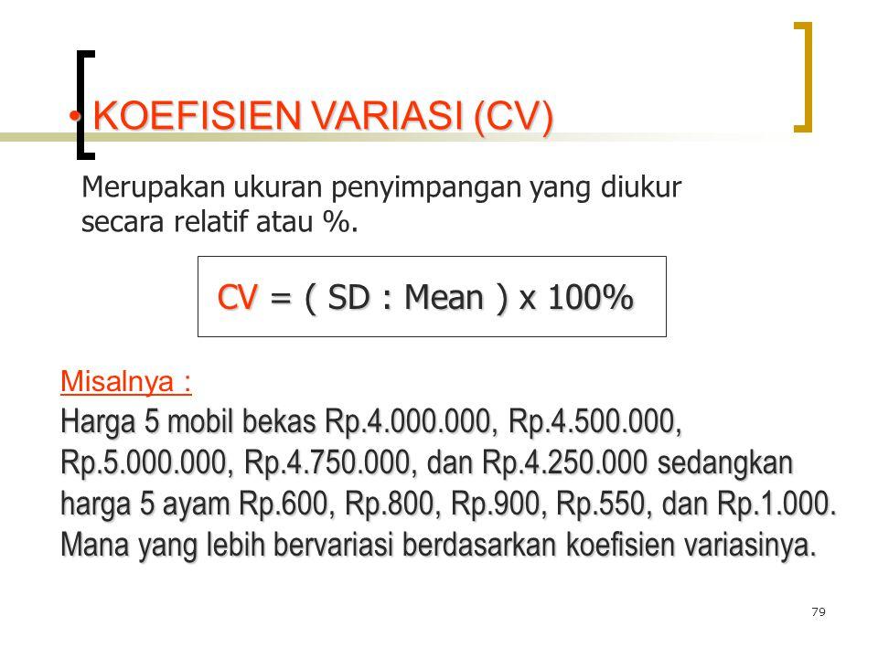 79 KOEFISIEN VARIASI (CV) KOEFISIEN VARIASI (CV) Merupakan ukuran penyimpangan yang diukur secara relatif atau %. CV = ( SD : Mean ) x 100% CV = ( SD