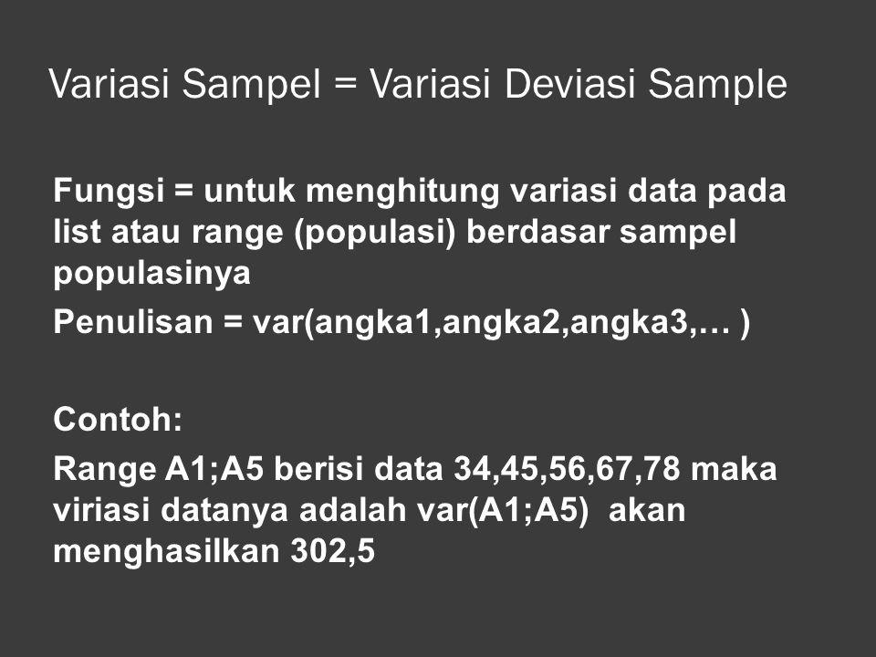 Standar Deviasi Sampel Fungsi = memberikan standar deviasi dari populasi berdasarkan sampel populasinya Penulisan = stdev(angka1,angka2,angka3,… ) Contoh: Range A1;A5 berisi data 34,45,56,67,78 maka standar deviasinya stdev(A1;A5) akan menghasilkan 17,392