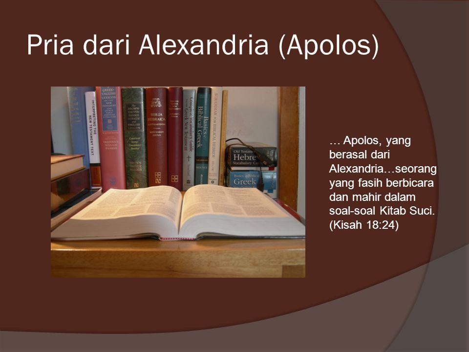 Pria dari Alexandria (Apolos) … Apolos, yang berasal dari Alexandria…seorang yang fasih berbicara dan mahir dalam soal-soal Kitab Suci. (Kisah 18:24)