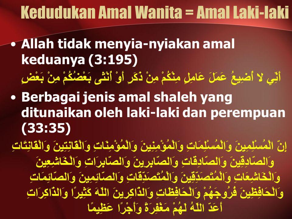 Kedudukan Amal Wanita = Amal Laki-laki Allah tidak menyia-nyiakan amal keduanya (3:195) أَنِّي لا أُضِيعُ عَمَلَ عَامِلٍ مِنْكُمْ مِنْ ذَكَرٍ أَوْ أُن