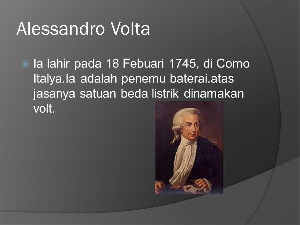 Alessandro Volta  Ia lahir pada 18 Febuari 1745, di Como Italya.Ia adalah penemu baterai.atas jasanya satuan beda listrik dinamakan volt.