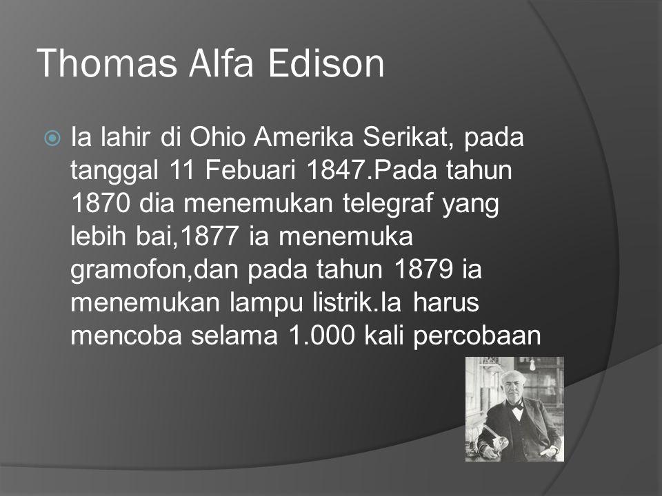 Thomas Alfa Edison  Ia lahir di Ohio Amerika Serikat, pada tanggal 11 Febuari 1847.Pada tahun 1870 dia menemukan telegraf yang lebih bai,1877 ia menemuka gramofon,dan pada tahun 1879 ia menemukan lampu listrik.Ia harus mencoba selama 1.000 kali percobaan
