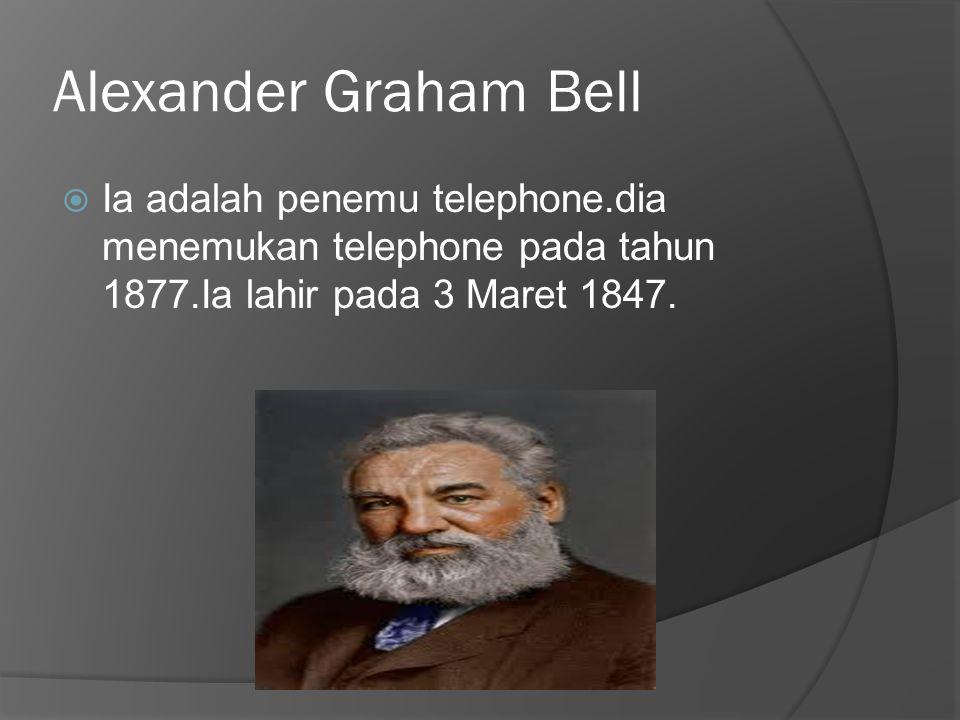 Alexander Graham Bell  Ia adalah penemu telephone.dia menemukan telephone pada tahun 1877.Ia lahir pada 3 Maret 1847.