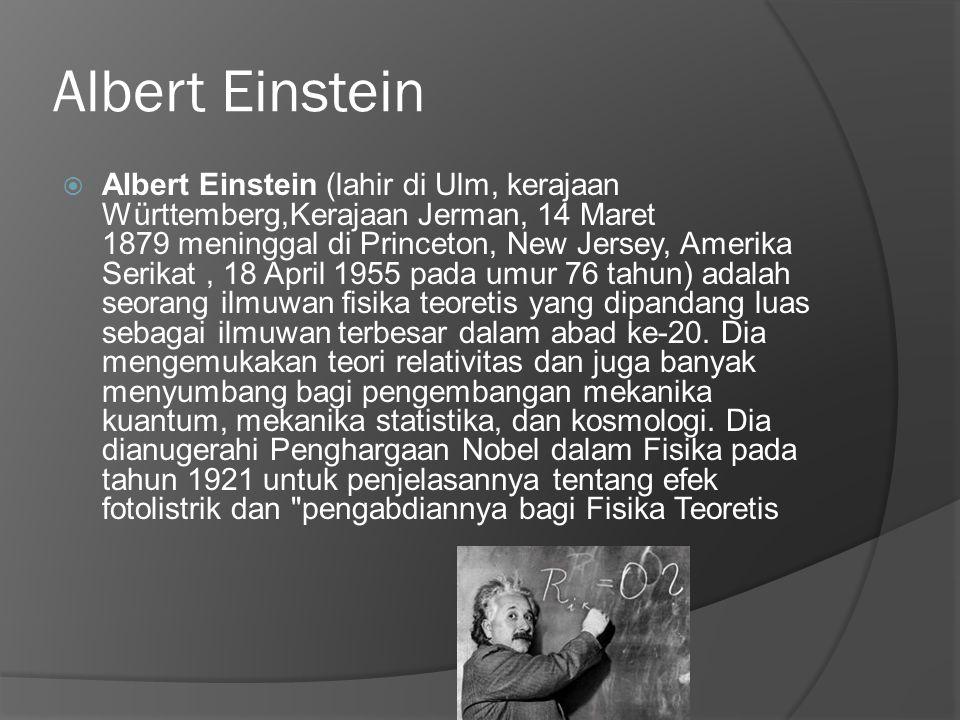 Albert Einstein  Albert Einstein (lahir di Ulm, kerajaan Württemberg,Kerajaan Jerman, 14 Maret 1879 meninggal di Princeton, New Jersey, Amerika Serikat, 18 April 1955 pada umur 76 tahun) adalah seorang ilmuwan fisika teoretis yang dipandang luas sebagai ilmuwan terbesar dalam abad ke-20.