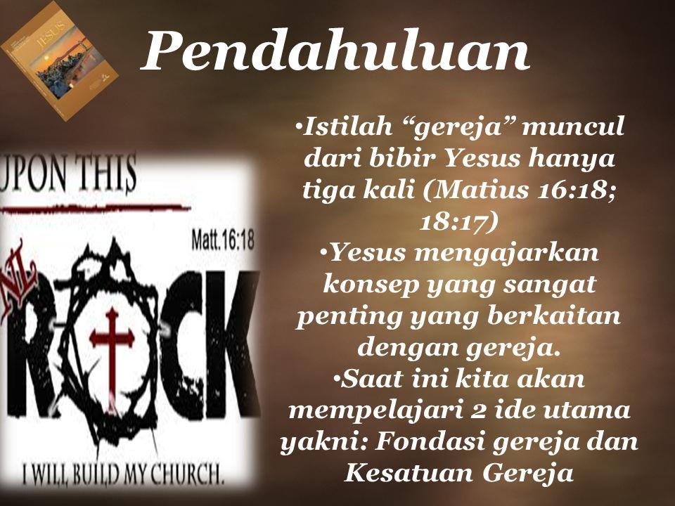 Pendahuluan Istilah gereja muncul dari bibir Yesus hanya tiga kali (Matius 16:18; 18:17) Yesus mengajarkan konsep yang sangat penting yang berkaitan dengan gereja.