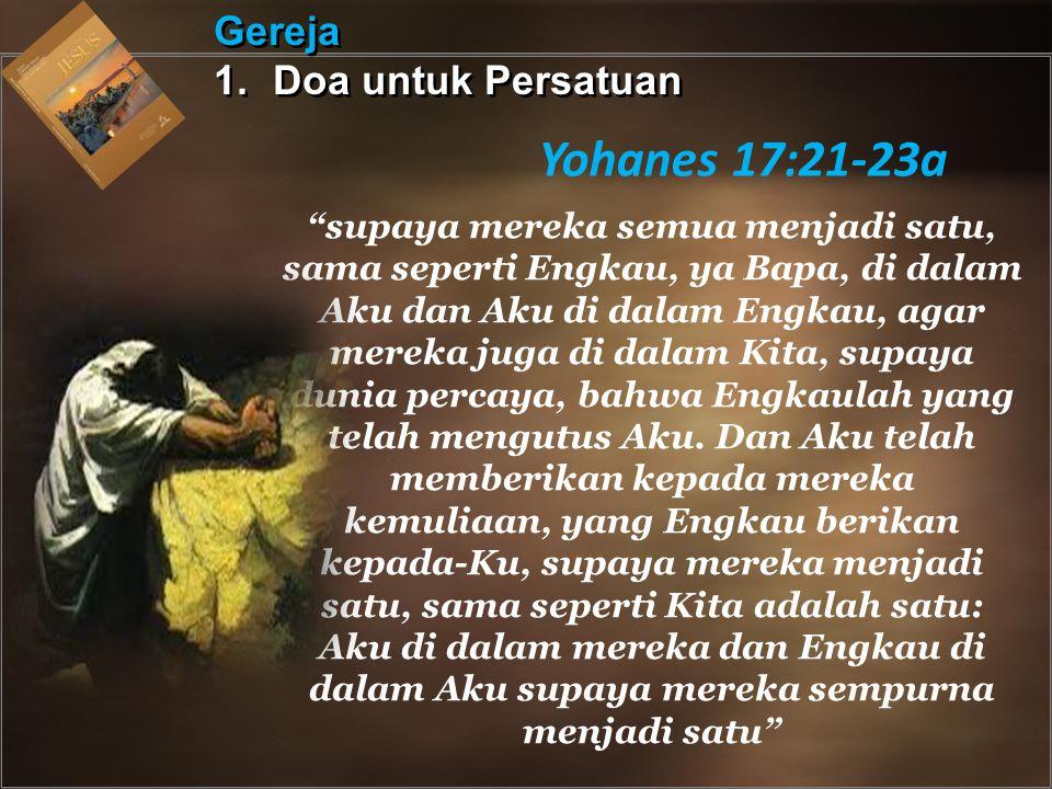 Gereja 1.Doa untuk Persatuan Gereja 1.Doa untuk Persatuan Yohanes 17:21-23a supaya mereka semua menjadi satu, sama seperti Engkau, ya Bapa, di dalam Aku dan Aku di dalam Engkau, agar mereka juga di dalam Kita, supaya dunia percaya, bahwa Engkaulah yang telah mengutus Aku.