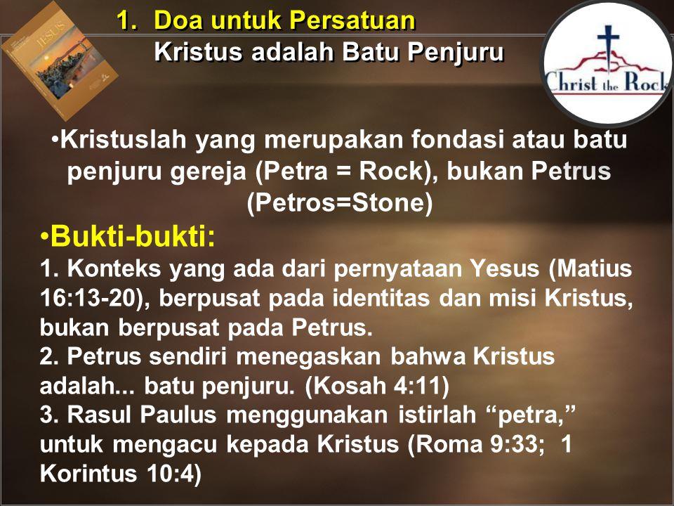 1.Doa untuk Persatuan Kristus adalah Batu Penjuru 1.Doa untuk Persatuan Kristus adalah Batu Penjuru Kristuslah yang merupakan fondasi atau batu penjuru gereja (Petra = Rock), bukan Petrus (Petros=Stone) Bukti-bukti: 1.