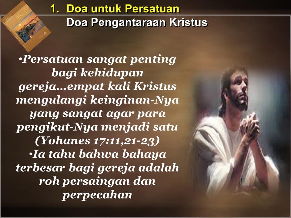 Persatuan sangat penting bagi kehidupan gereja...empat kali Kristus mengulangi keinginan-Nya yang sangat agar para pengikut-Nya menjadi satu (Yohanes 17:11,21-23) Ia tahu bahwa bahaya terbesar bagi gereja adalah roh persaingan dan perpecahan 1.Doa untuk Persatuan Doa Pengantaraan Kristus 1.Doa untuk Persatuan Doa Pengantaraan Kristus