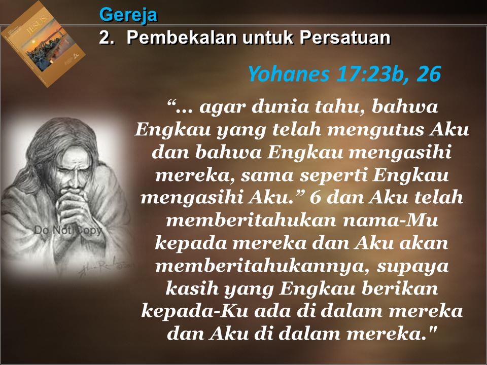 Gereja 2.Pembekalan untuk Persatuan Gereja 2. Pembekalan untuk Persatuan Yohanes 17:23b, 26 ...