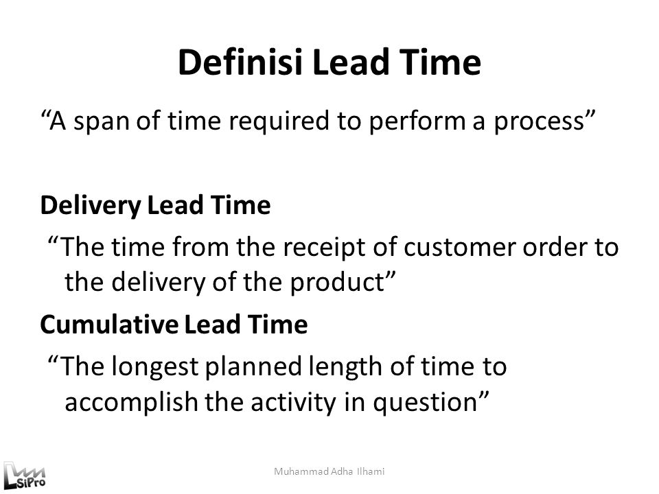"Definisi Lead Time ""A span of time required to perform a process"" Delivery Lead Time ""The time from the receipt of customer order to the delivery of t"