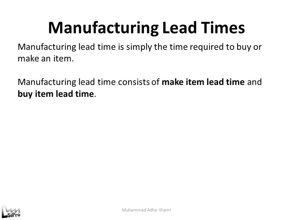 Manufacturing Lead Times Muhammad Adha Ilhami Manufacturing lead time is simply the time required to buy or make an item. Manufacturing lead time cons