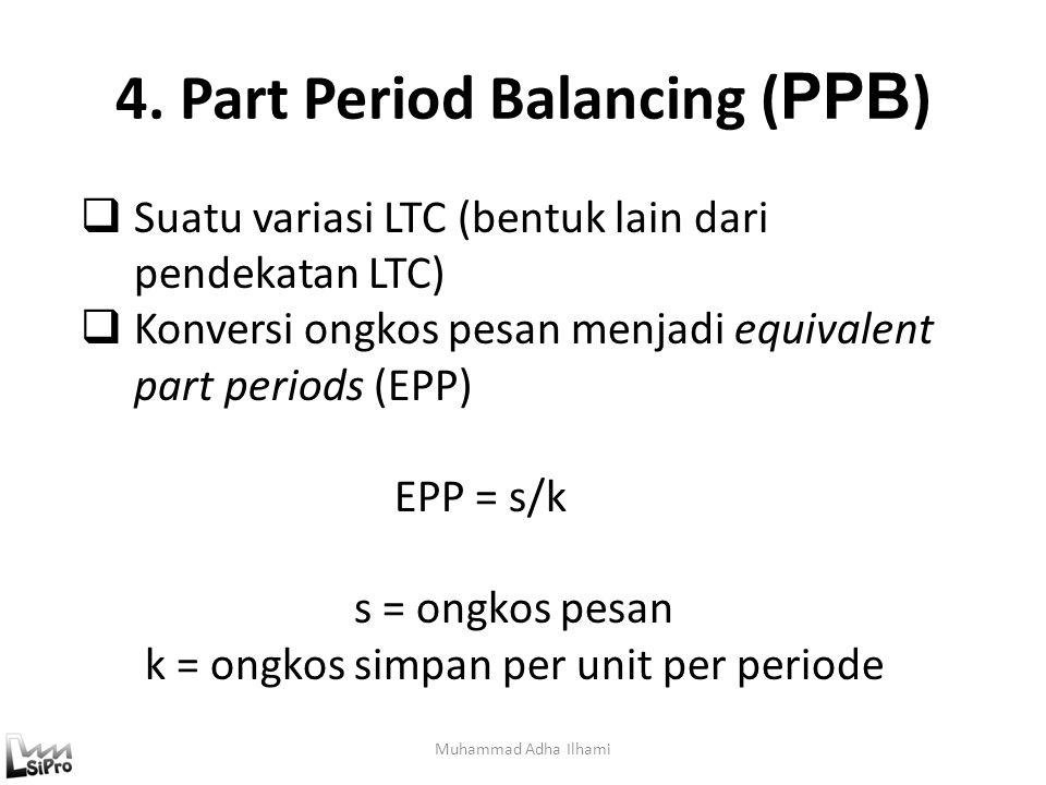 4. Part Period Balancing ( PPB ) Muhammad Adha Ilhami  Suatu variasi LTC (bentuk lain dari pendekatan LTC)  Konversi ongkos pesan menjadi equivalent