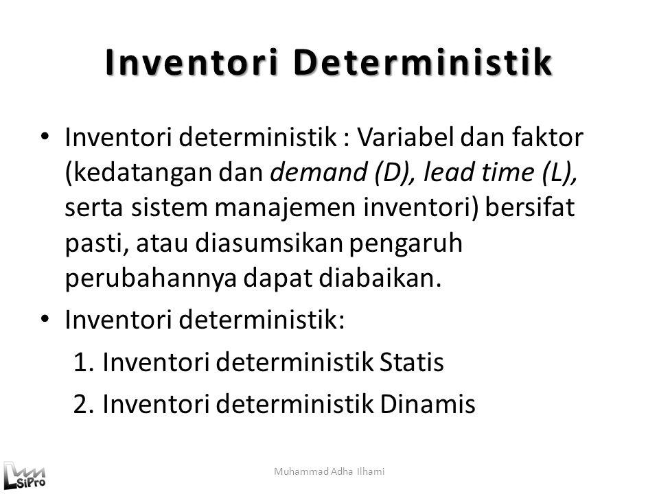 Muhammad Adha Ilhami Inventori Deterministik Inventori deterministik : Variabel dan faktor (kedatangan dan demand (D), lead time (L), serta sistem manajemen inventori) bersifat pasti, atau diasumsikan pengaruh perubahannya dapat diabaikan.
