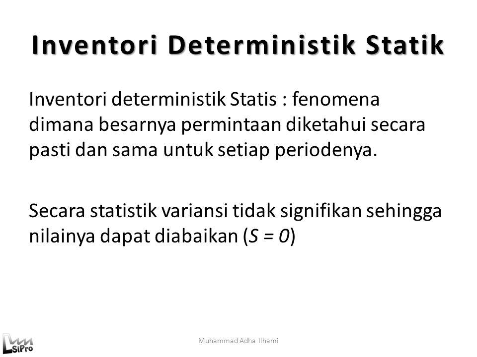 Muhammad Adha Ilhami Inventori Deterministik Statik Inventori deterministik Statis : fenomena dimana besarnya permintaan diketahui secara pasti dan sama untuk setiap periodenya.
